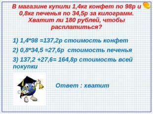 В магазине купили 1,4кг конфет по 98р и 0,8кг печенья по 34,5р за килограмм.