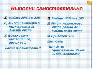 Выполни самостоятельно Найти 20% от 180 2) 4% от некоторого числа равны 18 .Н
