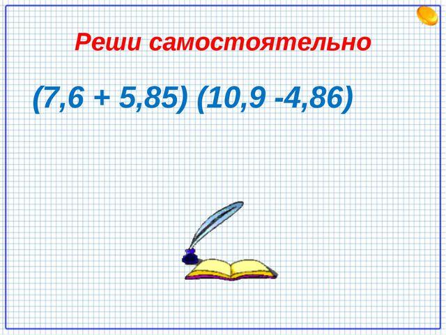 Реши самостоятельно (7,6 + 5,85) (10,9 -4,86)