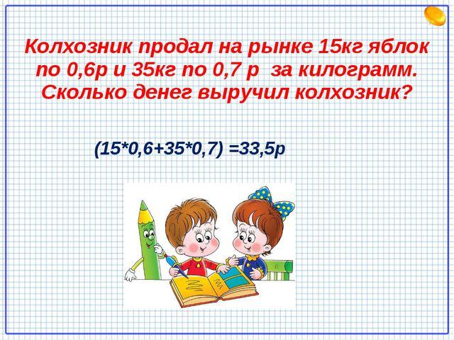 Колхозник продал на рынке 15кг яблок по 0,6р и 35кг по 0,7 р за килограмм. Ск...