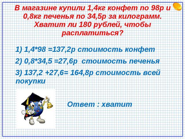 В магазине купили 1,4кг конфет по 98р и 0,8кг печенья по 34,5р за килограмм....