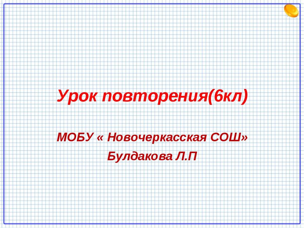 Урок повторения(6кл) МОБУ « Новочеркасская СОШ» Булдакова Л.П