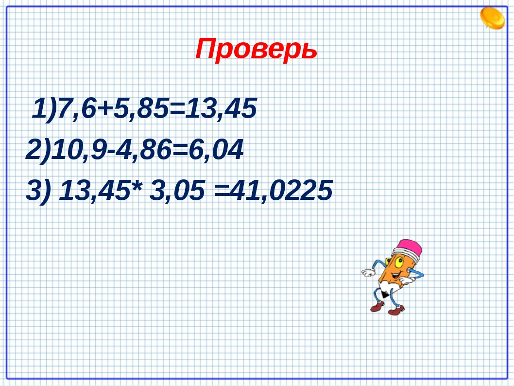 Проверь 1)7,6+5,85=13,45 2)10,9-4,86=6,04 3) 13,45* 3,05 =41,0225