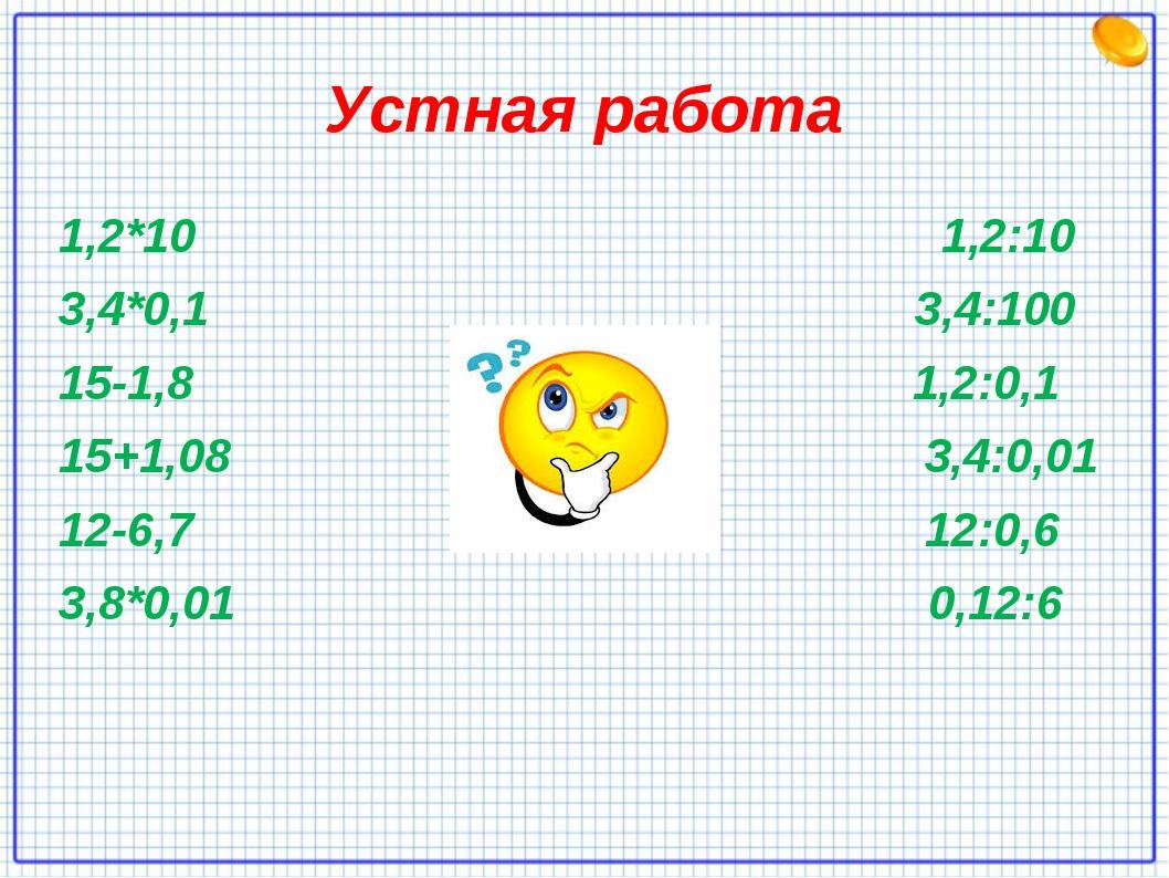 Устная работа 1,2*10 1,2:10 3,4*0,1 3,4:100 15-1,8 1,2:0,1 15+1,08 3,4:0,01 1...