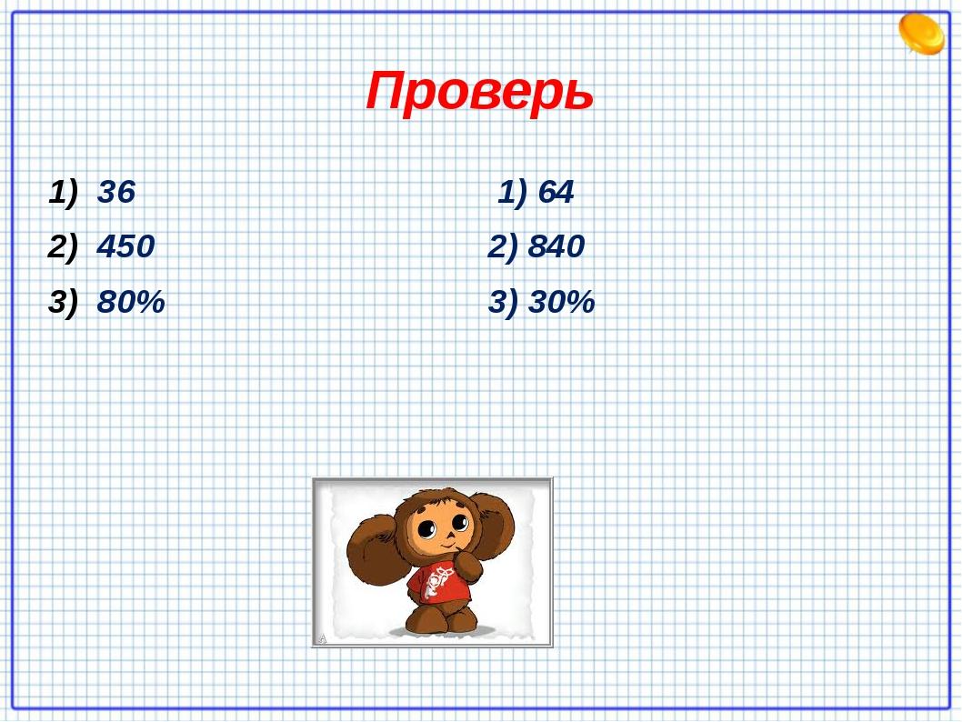Проверь 36 450 80% 1) 64 2) 840 3) 30%