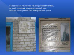 В нашей школе учился воин- чеченец Саломатин Роман, он погиб, выполняя интерн