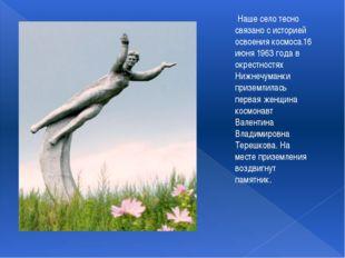 Наше село тесно связано с историей освоения космоса.16 июня 1963 года в окре