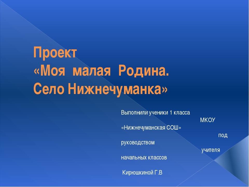 Проект «Моя малая Родина. Село Нижнечуманка» Выполнили ученики 1 класса МКОУ...