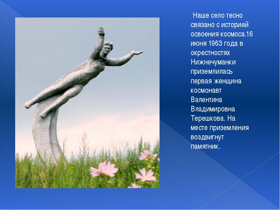 Наше село тесно связано с историей освоения космоса.16 июня 1963 года в окре...