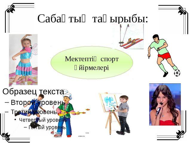 Сабақтың тақырыбы: Мектептің спорт үйірмелері