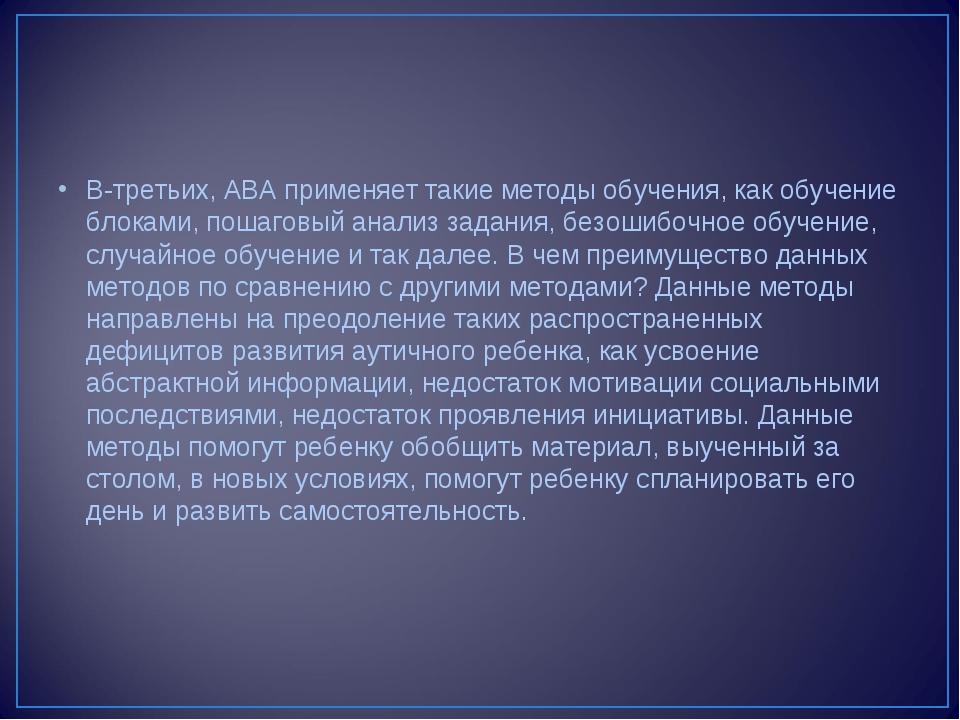 В-третьих, АВА применяет такие методы обучения, как обучение блоками, пошагов...