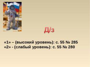 «1» – (высокий уровень): с. 55 № 285 «2» - (слабый уровень): с. 55 № 280