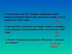 1. Во сколько лет Ю. Гагарин совершил свой первый космический полёт, если мы
