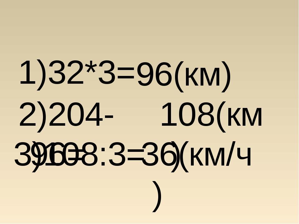 1)32*3= 96(км) 2)204- 96= 108(км) 3)108:3= 36(км/ч)