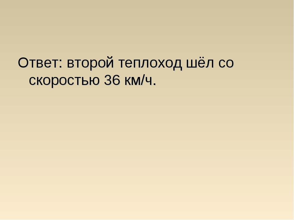 Ответ: второй теплоход шёл со скоростью 36 км/ч.