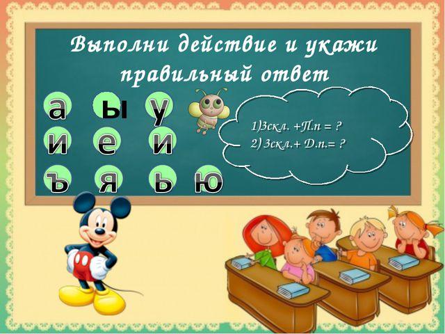 ы Выполни действие и укажи правильный ответ 1)3скл. +П.п = ? 2) 3скл.+ Д.п.= ?