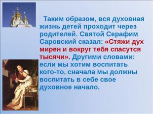 Таким образом, вся духовная жизнь детей проходит через родителей. Святой Сер