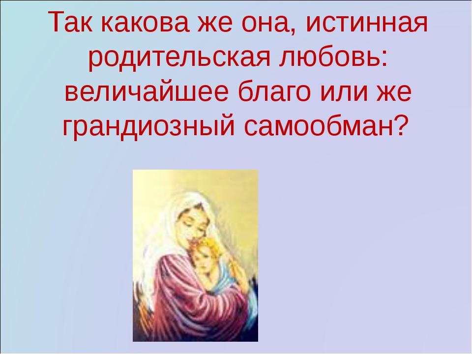 Так какова же она, истинная родительская любовь: величайшее благо или же гран...