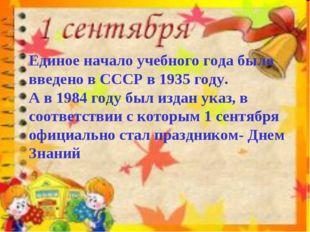 Единое начало учебного года было введено в СССР в 1935 году. А в 1984 году бы