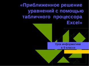 «Приближенное решение уравнений с помощью табличного процессора Excel» Урок и