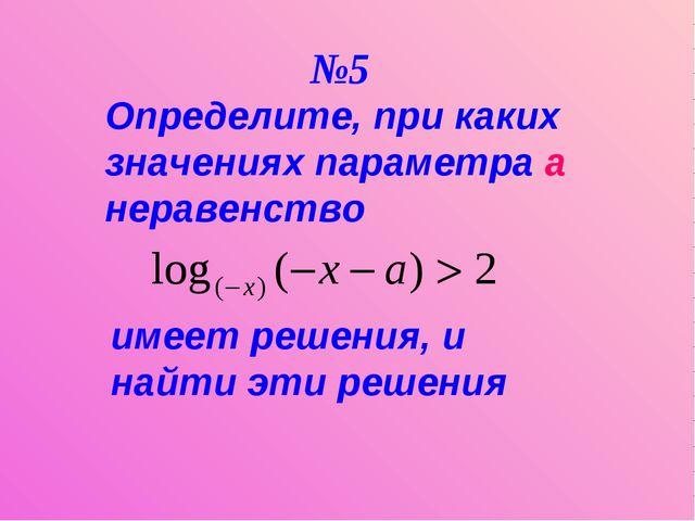 Определите, при каких значениях параметра а неравенство имеет решения, и найт...