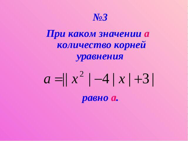 №3 При каком значении a количество корней уравнения равно а.