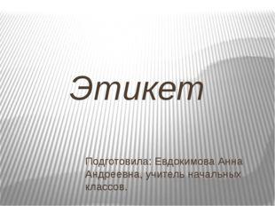 Этикет Подготовила: Евдокимова Анна Андреевна, учитель начальных классов.