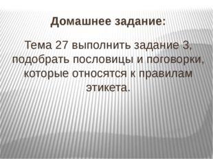 Домашнее задание: Тема 27 выполнить задание 3, подобрать пословицы и поговорк