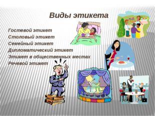 Виды этикета Гостевой этикет Столовый этикет Семейный этикет Дипломатический