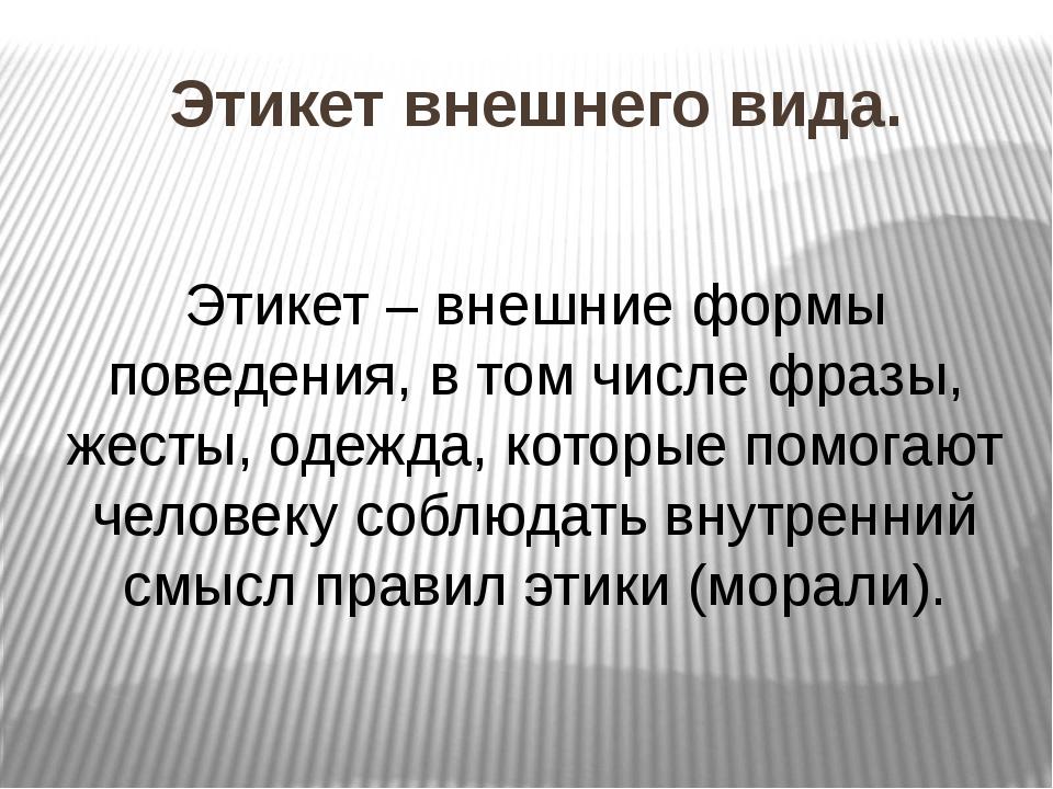 Этикет внешнего вида. Этикет – внешние формы поведения, в том числе фразы, же...