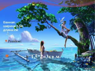 Ванная: ширина:1,5м длина:2м Решение: 1,5*2=3кв.м.