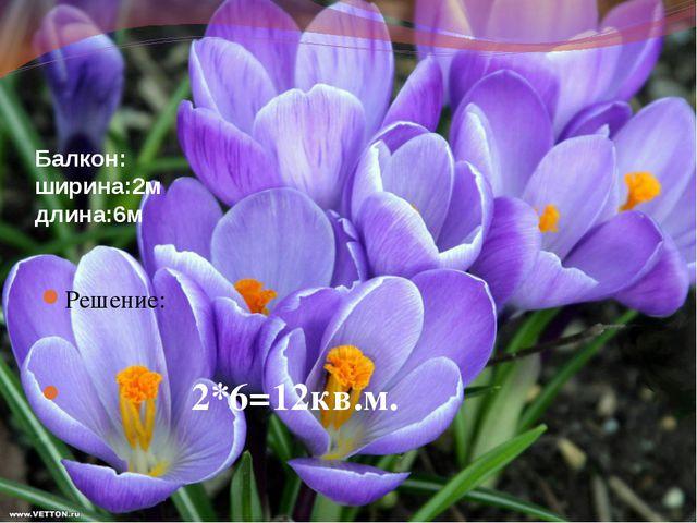 Балкон: ширина:2м длина:6м Решение: 2*6=12кв.м.
