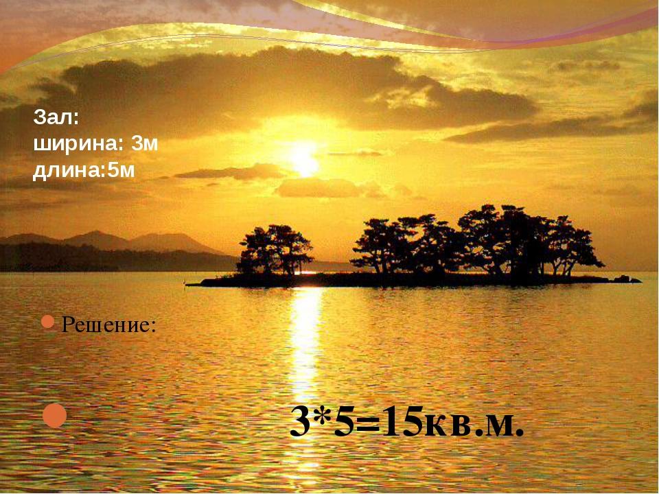 Зал: ширина: 3м длина:5м Решение: 3*5=15кв.м.
