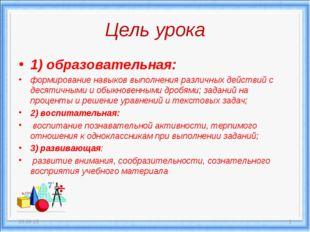 Цель урока 1) образовательная: формирование навыков выполнения различных дейс