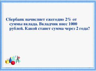 Сбербанк начисляет ежегодно 2% от суммы вклада. Вкладчик внес 1000 рублей. Ка