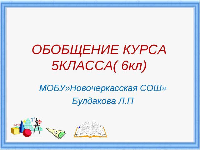 ОБОБЩЕНИЕ КУРСА 5КЛАССА( 6кл) МОБУ»Новочеркасская СОШ» Булдакова Л.П