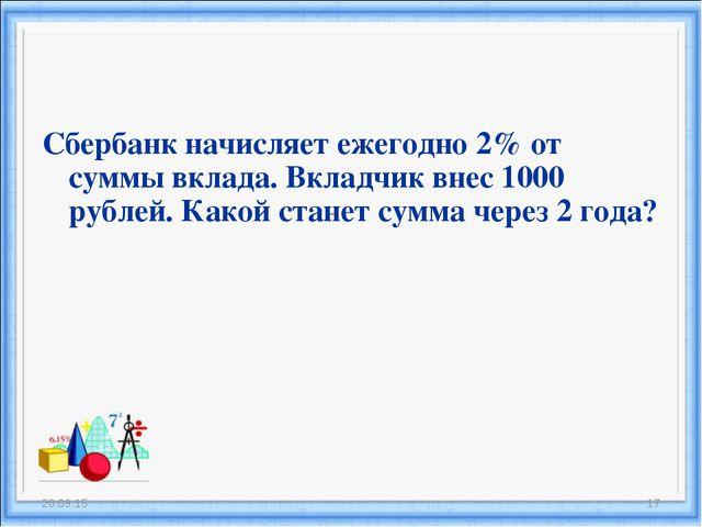 Сбербанк начисляет ежегодно 2% от суммы вклада. Вкладчик внес 1000 рублей. Ка...