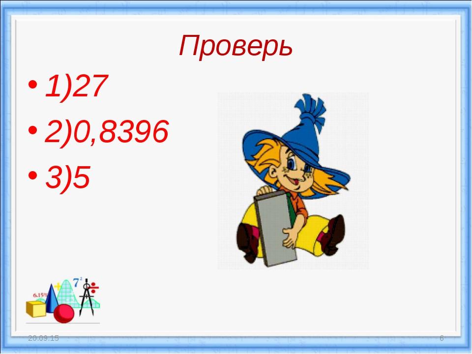 Проверь 1)27 2)0,8396 3)5 * *