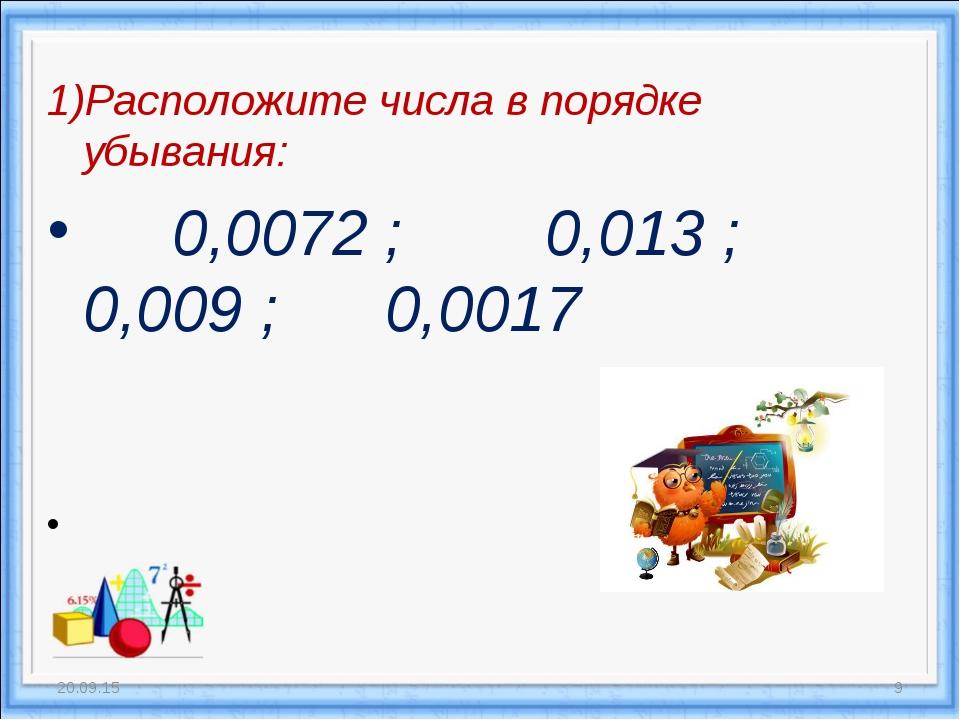 * * Расположите числа в порядке убывания: 0,0072 ; 0,013 ; 0,009 ; 0,0017