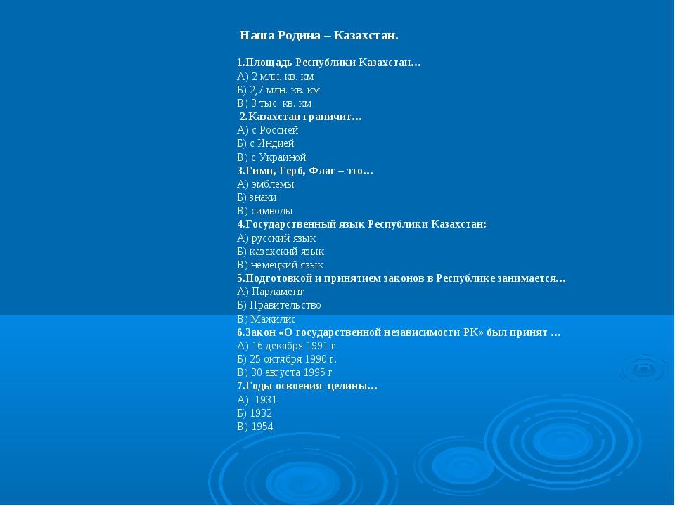 Наша Родина – Казахстан. 1.Площадь Республики Казахстан… А) 2 млн. кв. км Б)...