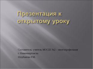 Составитель: учитель МОСШ №2 – многопрофильная г. Нижневартовска Щербакова Р