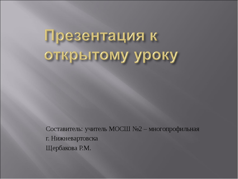 Составитель: учитель МОСШ №2 – многопрофильная г. Нижневартовска Щербакова Р...