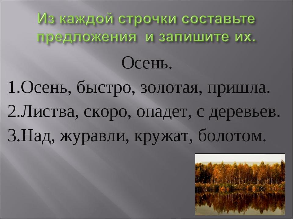 Осень. 1.Осень, быстро, золотая, пришла. 2.Листва, скоро, опадет, с деревьев....