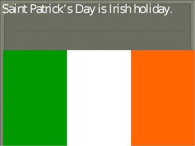 Saint Patrick's Day is Irish holiday.
