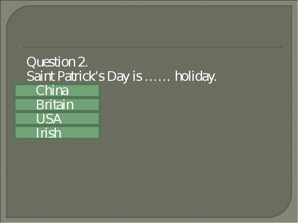 Question 2. Saint Patrick's Day is …… holiday. China Britain USA Irish