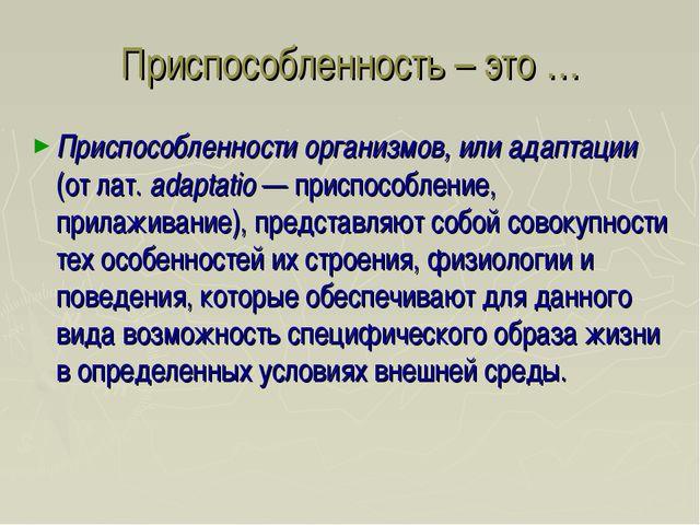Приспособленность – это … Приспособленности организмов, или адаптации (от лат...