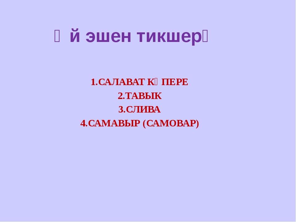 Өй эшен тикшерү 1.САЛАВАТ КҮПЕРЕ 2.ТАВЫК 3.СЛИВА 4.САМАВЫР (САМОВАР)
