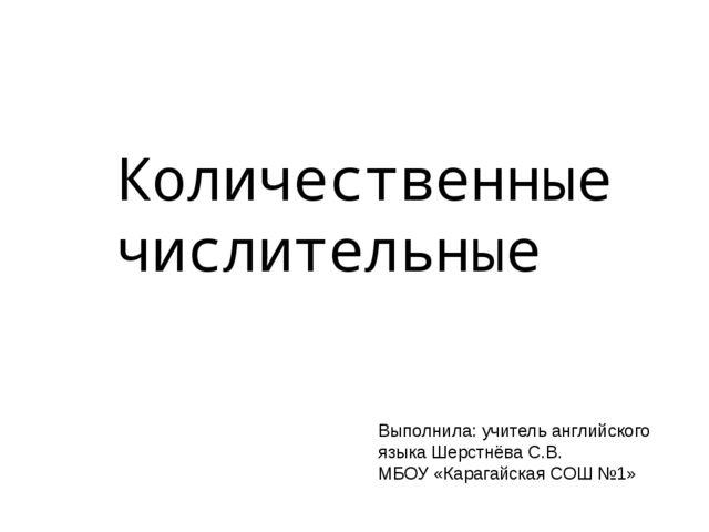 Количественные числительные Выполнила: учитель английского языка Шерстнёва С....