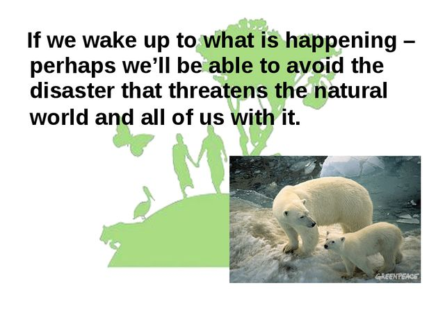 If we wake up to what is happening – perhaps we'll be able to avoid the disa...