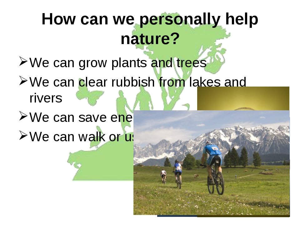 How can we personally help nature? We can grow plants and trees We can clear...